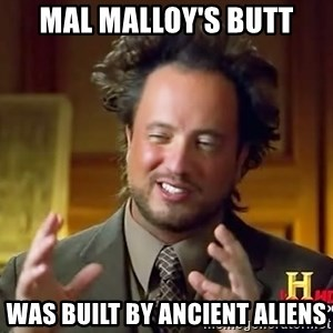Ancient Aliens - mal malloy's butt was built by ancient aliens