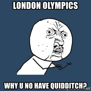 Y U No - London olympics Why u no have quidditch?