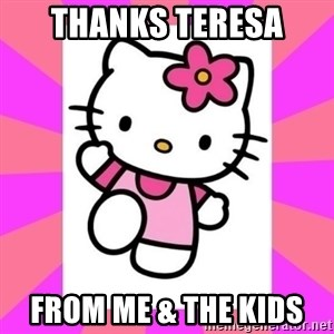 Hello Kitty - Thanks Teresa  From me & the kids
