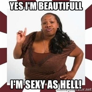 Sassy Black Woman - yes i'm beautifull i'm sexy as hell!