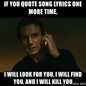 liam neeson taken - if you quote song lyrics one more time, i will look for you, i will find you, and i will kill you