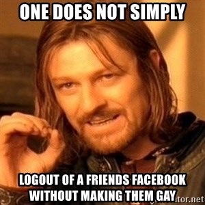 One Does Not Simply - One does not simply logout of a friends facebook without making them gay