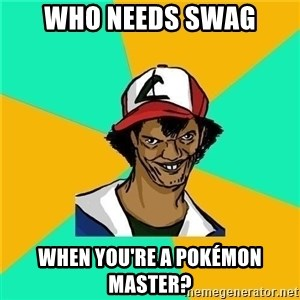 Dat Ash - Who Needs swag when you're a pokémon master?