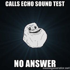 Forever Alone - Calls echo sound test no answer