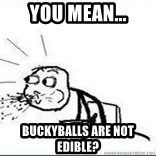 Cereal Guy Spit - you mean... buckyballs are not edible?