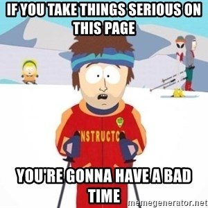 South Park Ski Teacher - if you take things serious on this page you're gonna have a bad time