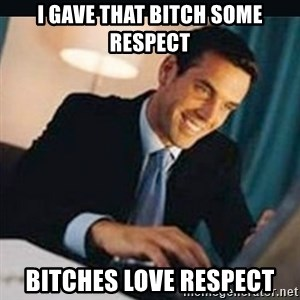 bitches love x - I gave that bitch some respect bitches love respect