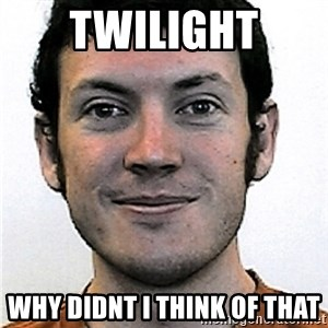 James Holmes Meme - twilight WHY DIDNT I THINK OF THAT