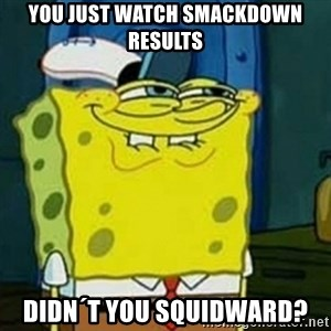 Spongebob Squarepants  - you just watch Smackdown results Didn´t you squidward?
