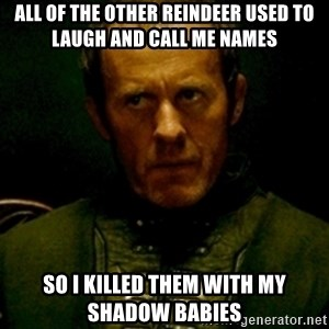 Stannis Baratheon - All of the other reindeer used to laugh and call me names so i killed them with my shadow babies