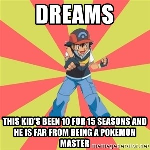 ASH Ketchum - DREAMS THIS KID'S BEEN 10 FOR 15 SEASONS AND HE IS FAR FROM BEING A POKEMON MASTER