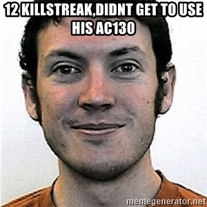 James Holmes Meme - 12 killstreak,didnt get to use his ac130