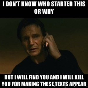 liam neeson taken - I don't know whO started this or why But I will find you and I will kill you for making these texts appear