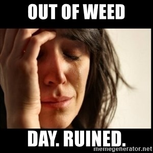 First World Problems - Out of weed day. ruined.