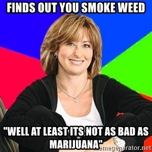 """Sheltering Suburban Mom - Finds out You Smoke Weed """"Well at least its not as bad as Marijuana"""""""