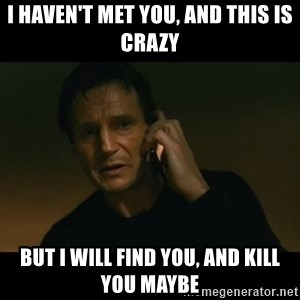liam neeson taken - i haven't met you, and this is crazy but i will find you, and kill you maybe