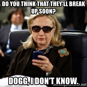 Hillary Text - Do you think that they'll break up soon? Dogg, I don't know.