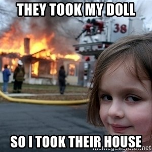 Disaster Girl - they took my doll so i took their house