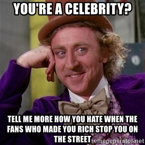 Willy Wonka - you're a celebrity? tell me more how you hate when the fans who made you rich stop you on the street
