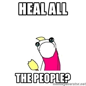 sad x all the y - Heal ALL The people?