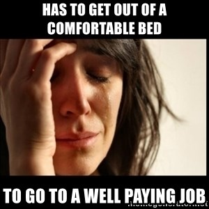 First World Problems - Has to get out of a comfortable bed to go to a well paying job