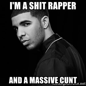Drake quotes - I'm a shit rapper And a massive cunt