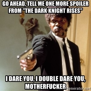 "Samuel L Jackson - go ahead, TELL ME ONE MORE SPOILER FROM ""THE DARK KNIGHT RISES""    I dare you, i double dare you, motherfucker"
