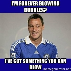 John Terry Chelsea - i'm forever blowing bubbles? i've got something you can blow