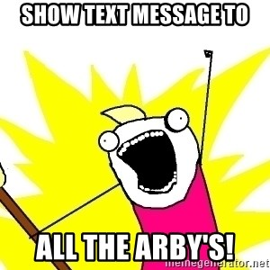 X ALL THE THINGS - Show text message to ALL the Arby's!