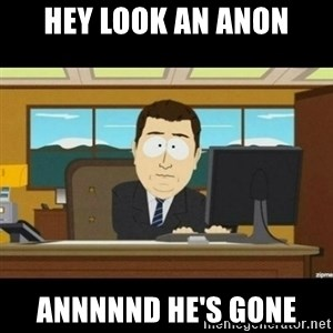 Annnnd its gone - Hey look an anon Annnnnd He's Gone