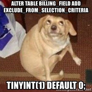 Oh You Dog - alter table billing_field add exclude_from_selection_criteria  TINYINT(1) DEFAULT 0;