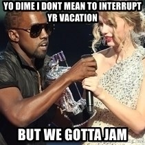 Kanye West Taylor Swift - YO DIME I DONT MEAN TO INTERRUPT YR VACATION BUT WE GOTTA JAM