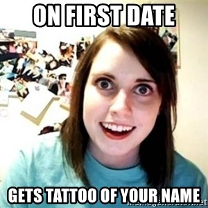 Overly Attached Girlfriend creepy - On first date gets tattoo of your name