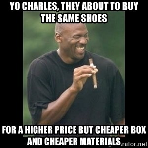 michael jordan laughing - yo charles, They about to buy the same shoes for a higher price but cheaper box and cheaper materials