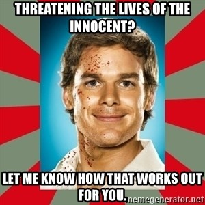DEXTER MORGAN  - threatening the lives of the innocent? Let me know how that works out for you.