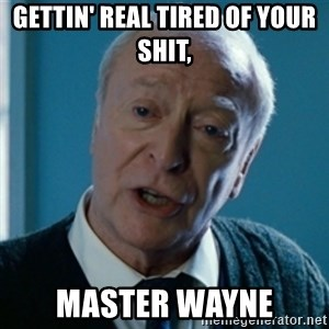 Tired of your shit Master Wayne - GETTIN' REAL TIRED OF YOUR SHIT, MASTER WAYNE