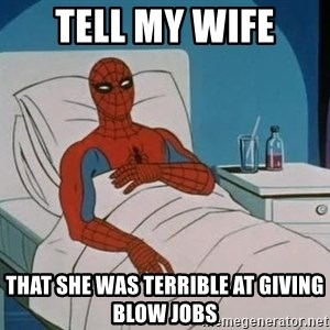 spiderman hospital - TELL MY WIFE THAT SHE WAS TERRIBLE AT GIVING blow jobs