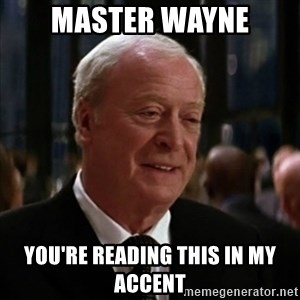 alfred batman asfasdg - Master Wayne yOU'RE READING THIS IN MY ACCENT