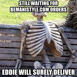 Waiting For Op - Still waiting for bemanistyle.com orders Eddie will surely deliver