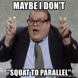 "quote guy - maybe i don't ""squat to parallel"""