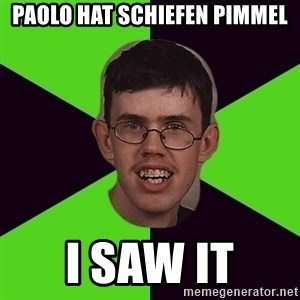 Annoying Imgurian  - paolo hat schiefen pimmel i saw it