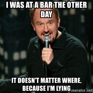 Louis CK - I was at a bar the other day It doesn't matter where, because I'm lying