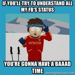 you're gonna have a bad time guy - If you'll try to understand all my fb's status you're gonna have a baaad time
