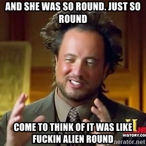 Ancient Aliens - and she was so round. just so round come to think of it was like fuckin alien round