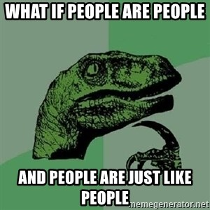Philosoraptor - what if people are people and people are just like people