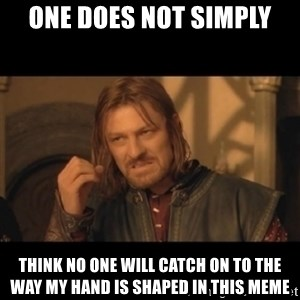 OneDoesNotSimplyWalkIntoMordor - one does not simply think no one will catch on to the way my hand is shaped in this meme