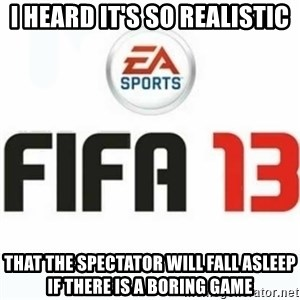 FIFA 13 - I heard it's so realistic that the spectator will fall asleep if there is a boring game