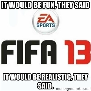 FIFA 13 - it would be fun, they said it would be realistic, they said.