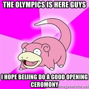 Slowpoke - THE OLYMPICS IS HERE GUYS I HOPE BEIJING DO A GOOD OPENING CEROMONY