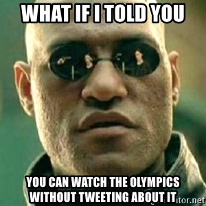 what if i told you matri - What if I told You YOu can watch the Olympics without tweeting about it